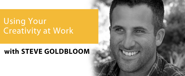 012: Steve Goldbloom: Using Your Creativity at Work – From Behind the Camera to Center Stage
